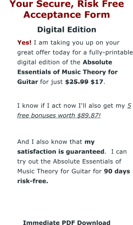 Your Secure, Risk Free Acceptance Form Digital Edition 	Yes! I am taking you up on your great offer today for a fully-printable digital edition of the Absolute Essentials of Music Theory for Guitar for just $25.99 $17. 	I know if I act now I'll also get my 5 free bonuses worth $89.87!  	And I also know that my satisfaction is guaranteed.  I can try out the Absolute Essentials of Music Theory for Guitar for 90 days risk-free.    Immediate PDF Download