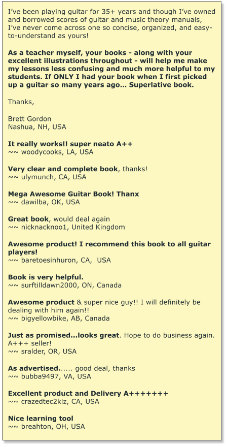 I've been playing guitar for 35+ years and though I've owned and borrowed scores of guitar and music theory manuals, I've never come across one so concise, organized, and easy-to-understand as yours!   As a teacher myself, your books - along with your excellent illustrations throughout - will help me make my lessons less confusing and much more helpful to my students. If ONLY I had your book when I first picked up a guitar so many years ago… Superlative book.  Thanks,  Brett Gordon Nashua, NH, USA  It really works!! super neato A++ ~~ woodycooks, LA, USA  Very clear and complete book, thanks! ~~ ulymunch, CA, USA  Mega Awesome Guitar Book! Thanx ~~ dawilba, OK, USA  Great book, would deal again ~~ nicknacknoo1, United Kingdom  Awesome product! I recommend this book to all guitar players! ~~ baretoesinhuron, CA,  USA  Book is very helpful. ~~ surftilldawn2000, ON, Canada  Awesome product & super nice guy!! I will definitely be dealing with him again!! ~~ bigyellowbike, AB, Canada  Just as promised...looks great. Hope to do business again. A+++ seller! ~~ sralder, OR, USA   As advertised...... good deal, thanks ~~ bubba9497, VA, USA  Excellent product and Delivery A+++++++ ~~ crazedtec2klz, CA, USA  Nice learning tool ~~ breahton, OH, USA